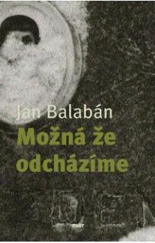 Jan Balabán - Možná že odcházíme